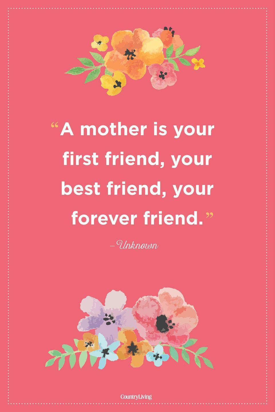 "<p>""A mother is your first friend, your best friend, your forever friend."" </p>"