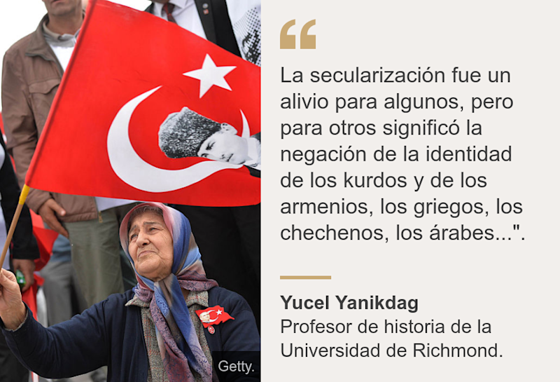 """La secularización fue un alivio para algunos, pero para otros significó la negación de la identidad de los kurdos y de los armenios, los griegos, los chechenos, los árabes...""."", Source: Yucel Yanikdag, Source description: Profesor de historia de la Universidad de Richmond., Image: Una mujer con la bandera de Turquía."