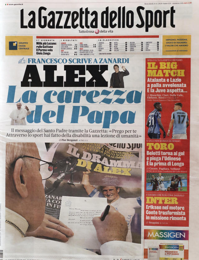The front page of Italian sports daily Gazzetta dello Sport showing Pope Francis writing a letter of encouragement to Alex Zanardi, Wednesday, June 24, 2020. Pope Francis is praising Alex Zanardi as an example of strength amid adversity as the Italian auto racing champion-turned-Paralympic gold medalist recovers from a handbike crash. Francis penned a letter of encouragement assuring Zanardi and his family of his prayers that was published on the front page of sports daily Gazzetta dello Sport on Wednesday. (AP Photo/Andrew Medichini)