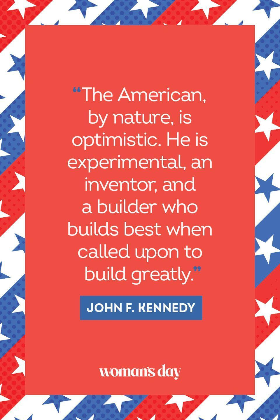 """<p>""""The American, by nature, is optimistic. He is experimental, an inventor, and a builder who builds bets when called upon to build greatly."""" </p>"""