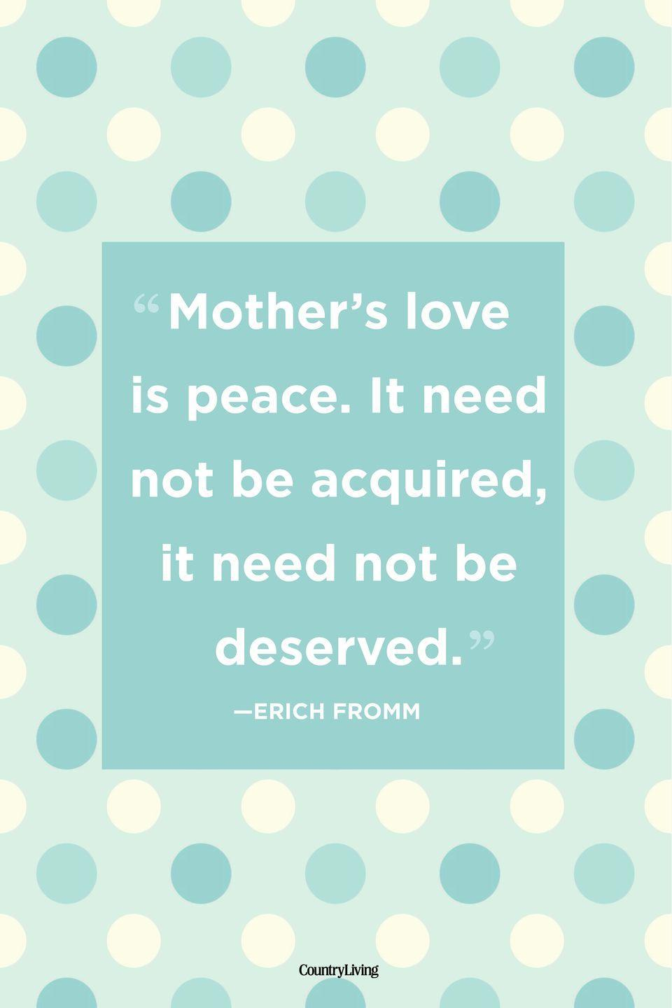 "<p>""Mother's love is peace. It need not be acquired, it need not be deserved.""</p>"