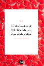 <p>In the cookie of life, friends are chocolate chips. </p>