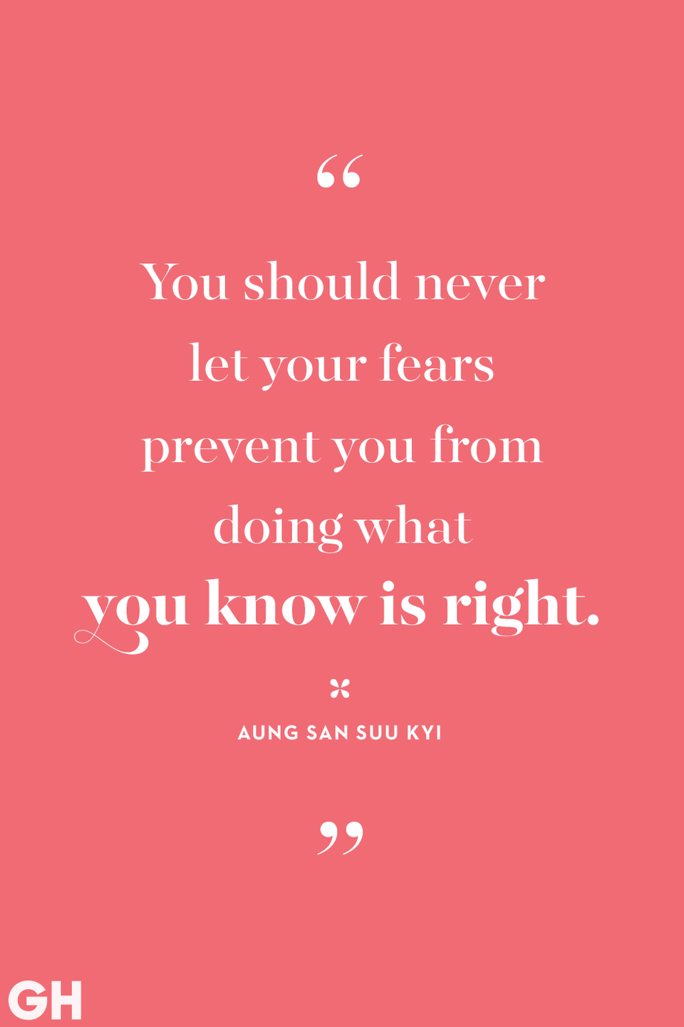 <p>You should never let your fears prevent you from doing what you know is right.</p>