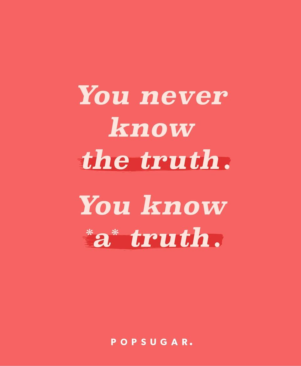 """<p><b>Quote:</b></p> <p>""""You never know the truth. You know 'a' truth.""""</p> <p><strong>Lesson to learn:</strong></p> <p>There isn't necessarily one truth - the truth can mean so many different things from different perspectives. There's always another side to a story.</p>"""