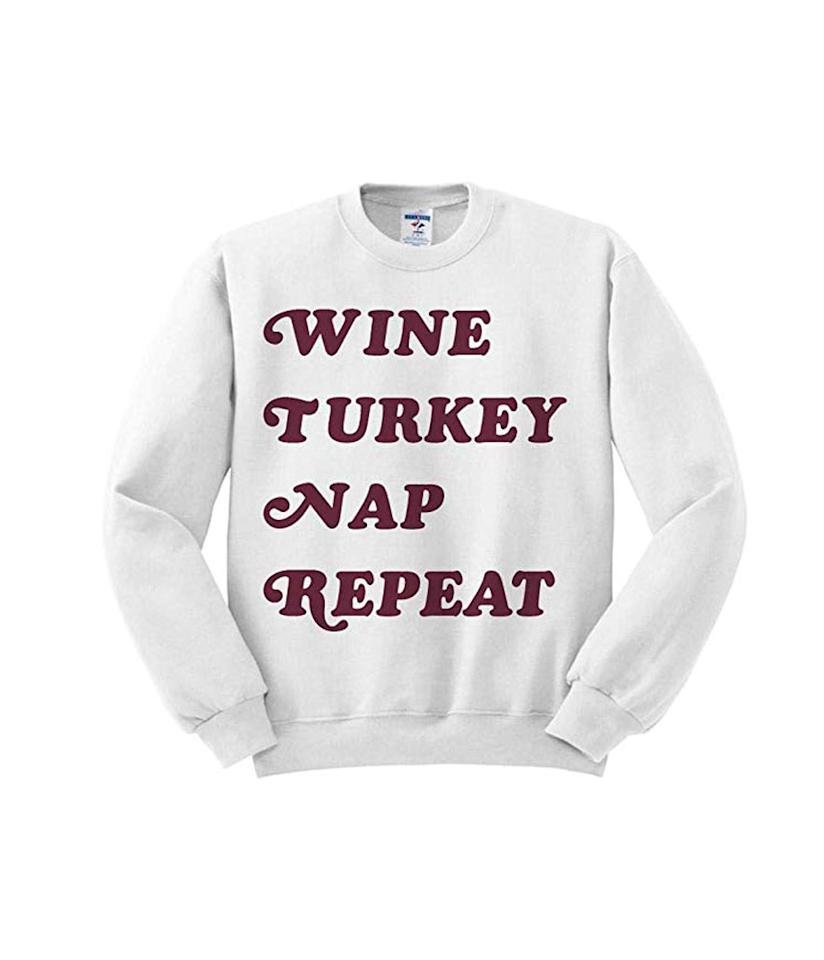 "<p>Avoid any confusion and let everyone know your intentions this Thanksgiving.<br /><strong><a rel=""nofollow"" href=""https://fave.co/2zJ11UU"">Shop it:</a></strong> TeesAndTankYou Wine Turkey Nap Repeat Sweatshirt Unisex, $44, <a rel=""nofollow"" href=""https://fave.co/2zJ11UU"">amazon.com</a> </p>"