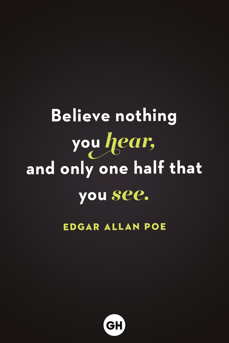 <p>Believe nothing you hear, and only one half that you see. </p>