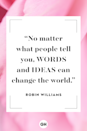 <p>No matter what people tell you, words and ideas can change the world.</p>
