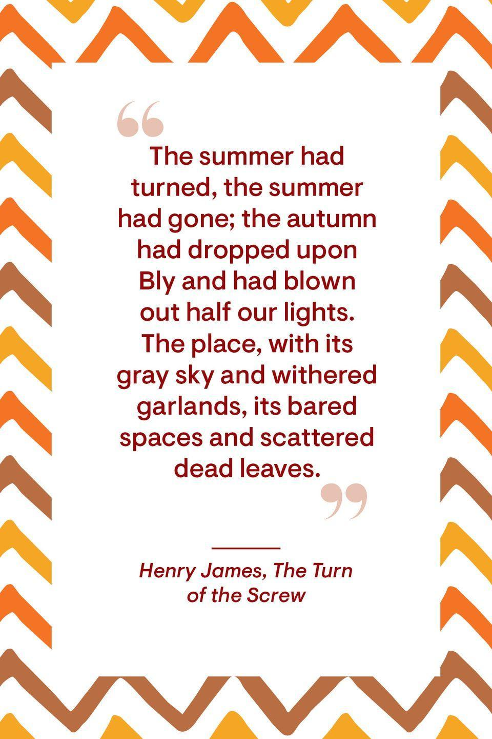 """<p>""""The summer had turned, the summer had gone; the autumn had dropped upon Bly and had blown out half our lights. The place, with its gray sky and withered garlands, its bared spaces and scattered dead leaves.""""</p>"""