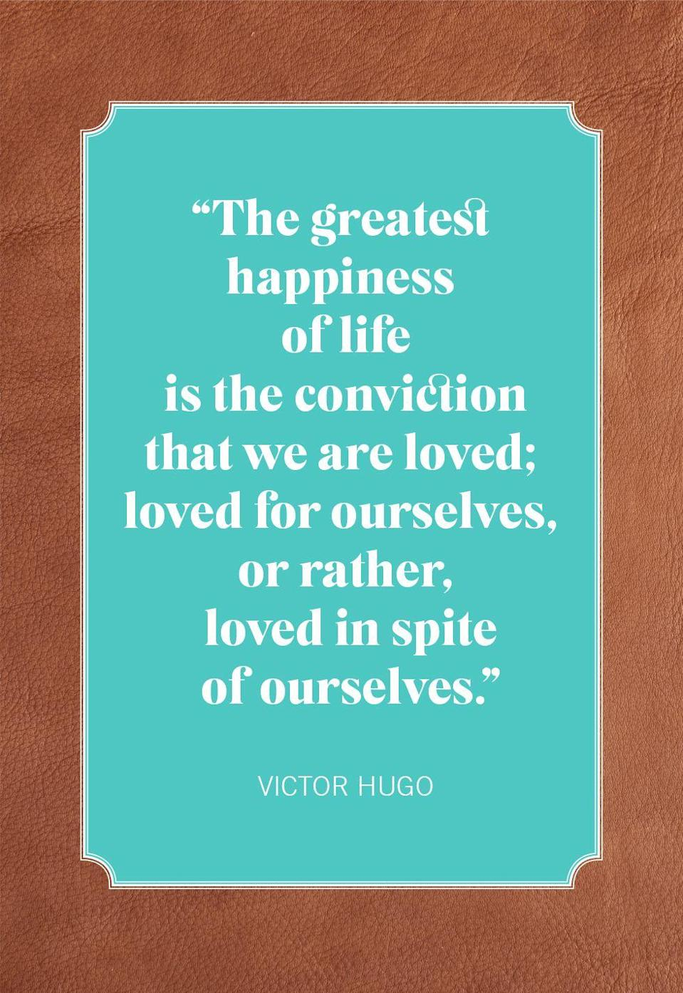 "<p>""The greatest happiness of life is the conviction that we are loved; loved for ourselves, or rather, loved in spite of ourselves.""</p>"