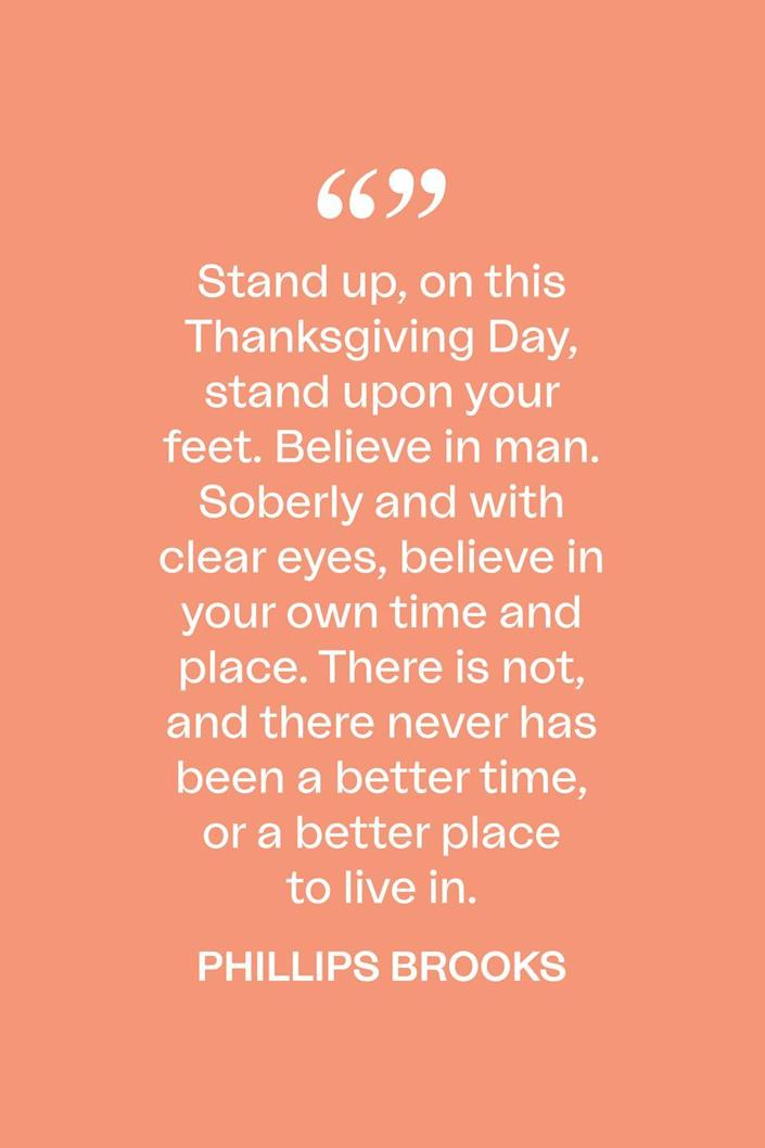 """<p>""""Stand up, on this Thanksgiving Day, stand upon your feet. Believe in man. Soberly and with clear eyes, believe in your own time and place. There is not, and there never has been a better time, or a better place to live in,"""" the 19th century clergyman wrote in <a href=""""https://books.google.com/books/about/Sermons_The_candle_of_the_Lord_and_other.html?id=tvgKAQAAIAAJ"""" rel=""""nofollow noopener"""" target=""""_blank"""" data-ylk=""""slk:a 1910 book of sermons."""" class=""""link rapid-noclick-resp"""">a 1910 book of sermons.</a></p>"""
