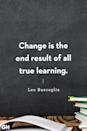 <p>Change is the end result of all true learning.</p>