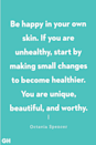 "<p>""Be happy in your own skin. If you are unhealthy, start by making small changes to become healthier. You are unique, beautiful, and worthy."" </p><p><strong>RELATED: <a href=""https://www.goodhousekeeping.com/life/g22521771/happy-quotes/"" rel=""nofollow noopener"" target=""_blank"" data-ylk=""slk:22 Happy Quotes That Will Make You Smile"" class=""link rapid-noclick-resp"">22 Happy Quotes That Will Make You Smile</a></strong></p>"