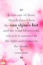 <p>It was one of those March days when the sun shines hot and the wind blows cold, when it is summer in the light and winter in the shade.</p>