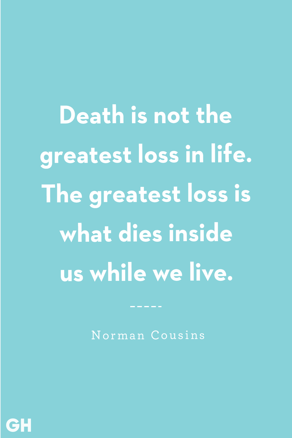 <p>Death is not the greatest loss in life. The greatest loss is what dies inside us while we live.</p>