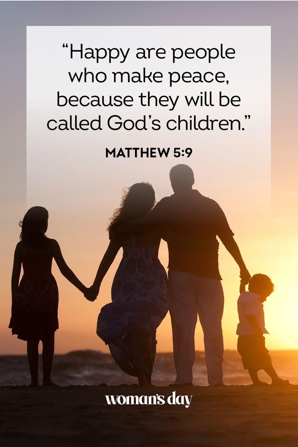 """<p>""""Happy are people who make peace, because they will be called God's children."""" — Matthew 5:9</p><p><strong>The Good News:</strong> The search for peace, at home and around the world, is a holy endeavor; Jesus calls those who pursue it the children of God.</p>"""