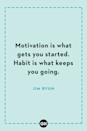 <p>Motivation is what gets you started. Habit is what keeps you going.</p>