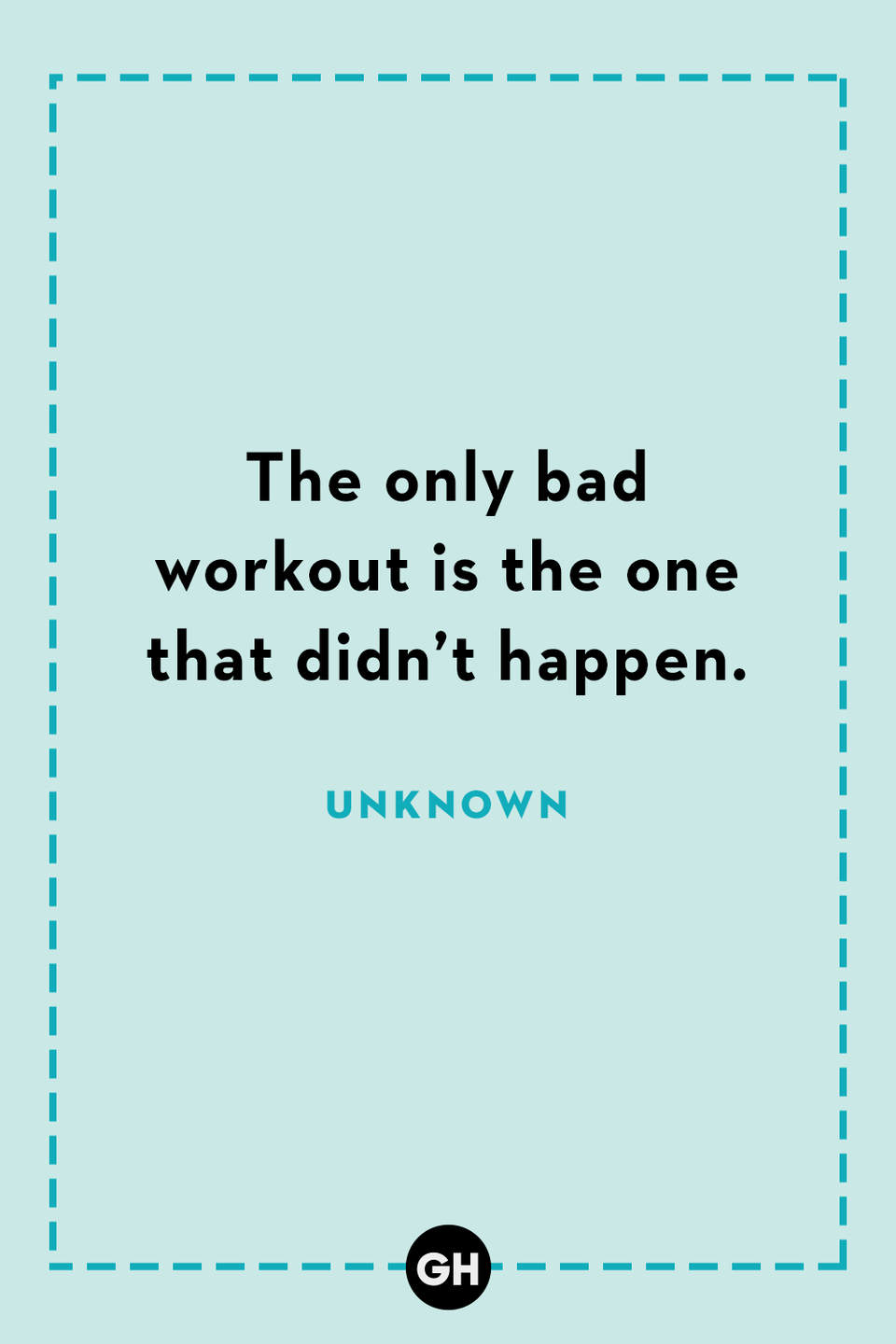 <p>The only bad workout is the one that didn't happen.</p>
