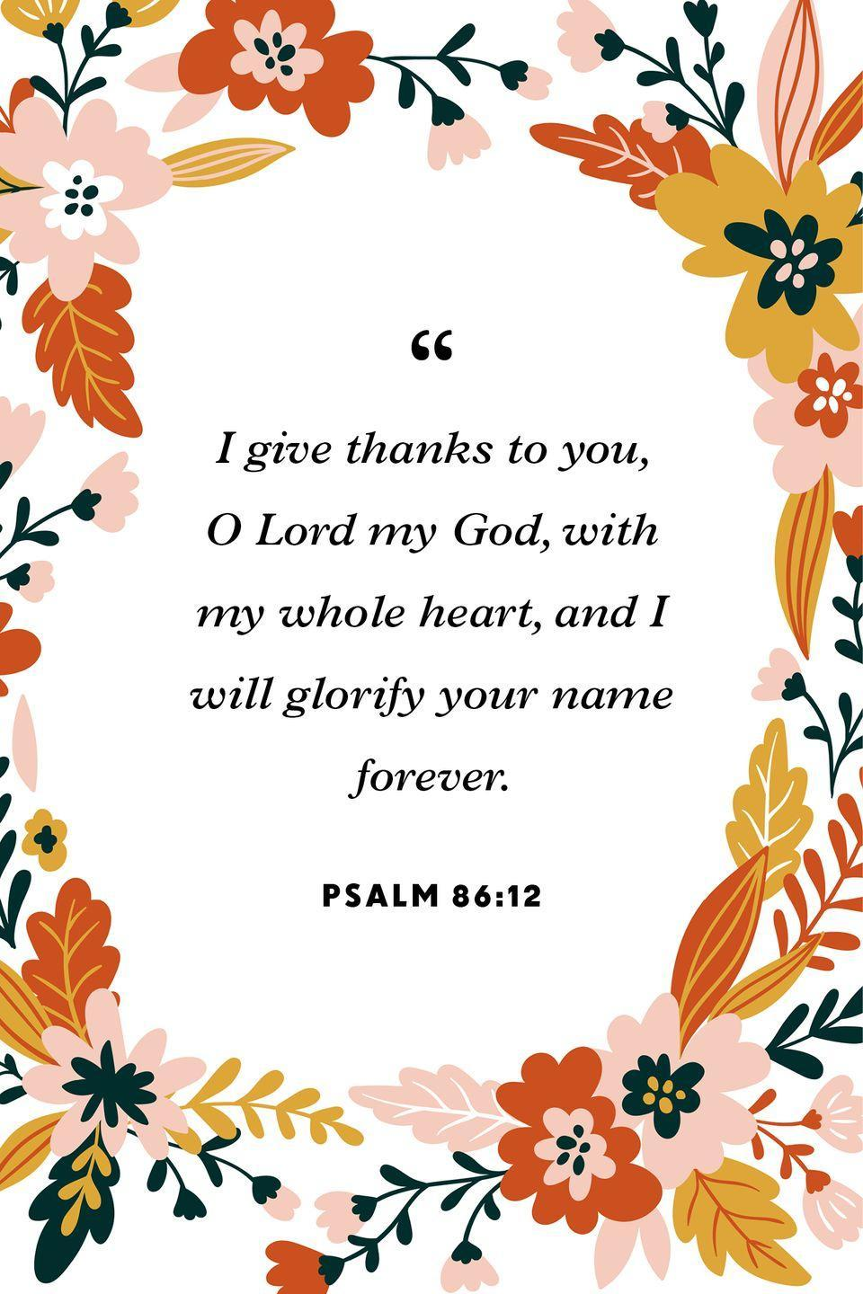 """<p>""""I give thanks to you, O Lord my God, with my whole heart, and I will glorify your name forever.""""</p>"""