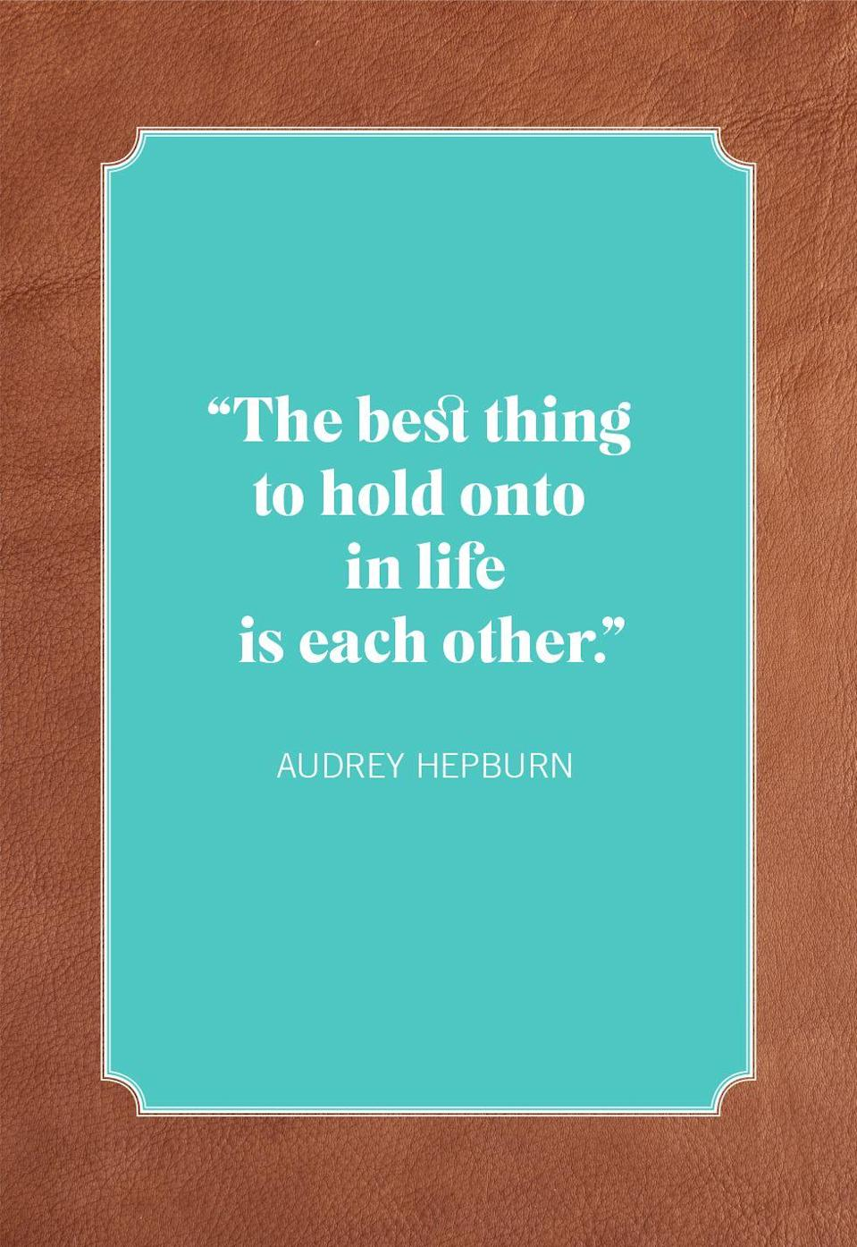 "<p>""The best thing to hold onto in life is each other.""</p>"