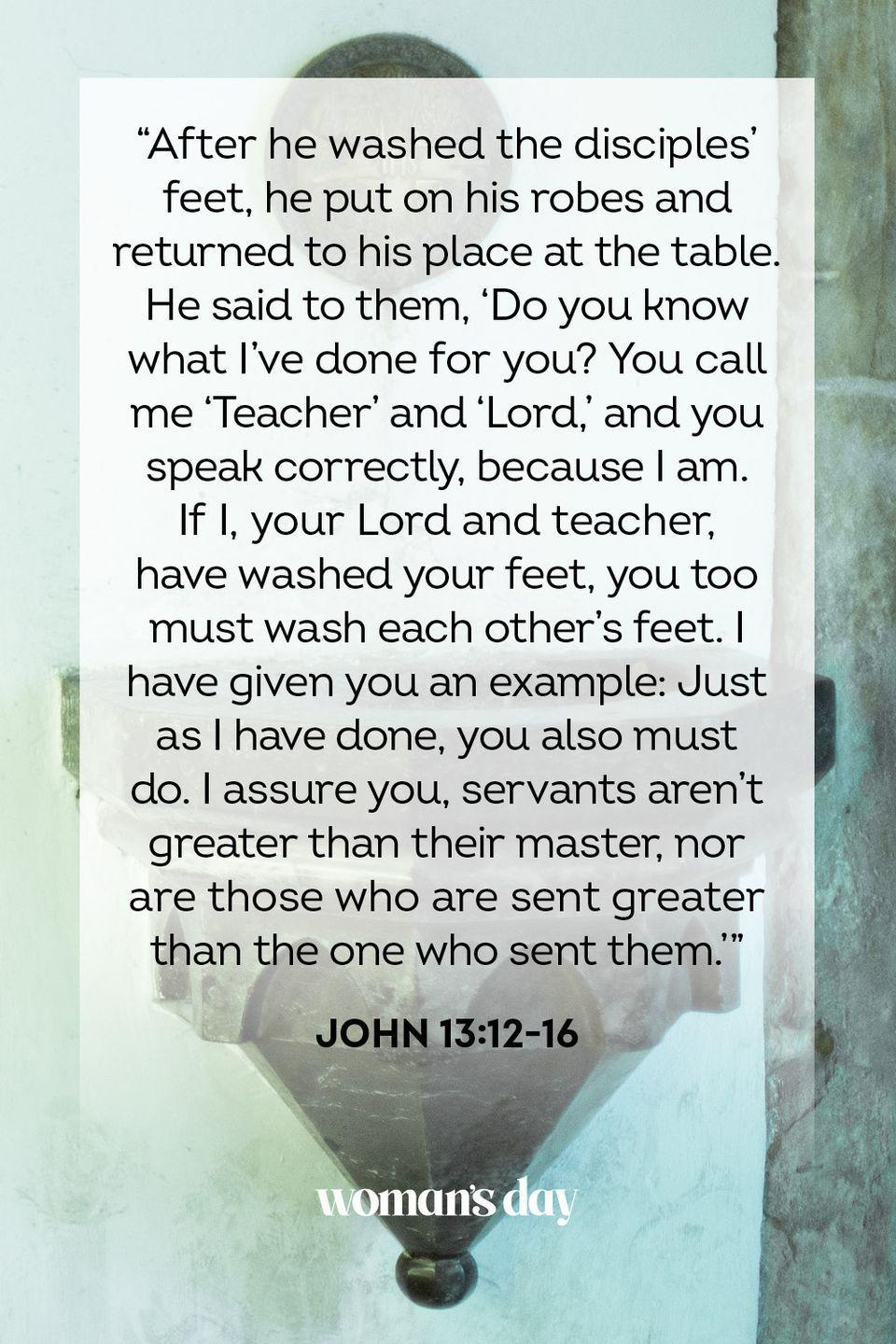"<p>""After he washed the disciples' feet, he put on his robes and returned to his place at the table. He said to them, 'Do you know what I've done for you? You call me 'Teacher' and 'Lord,' and you speak correctly, because I am. If I, your Lord and teacher, have washed your feet, you too must wash each other's feet. I have given you an example: Just as I have done, you also must do. I assure you, servants aren't greater than their master, nor are those who are sent greater than the one who sent them.'"" — John 13:12-16</p>"