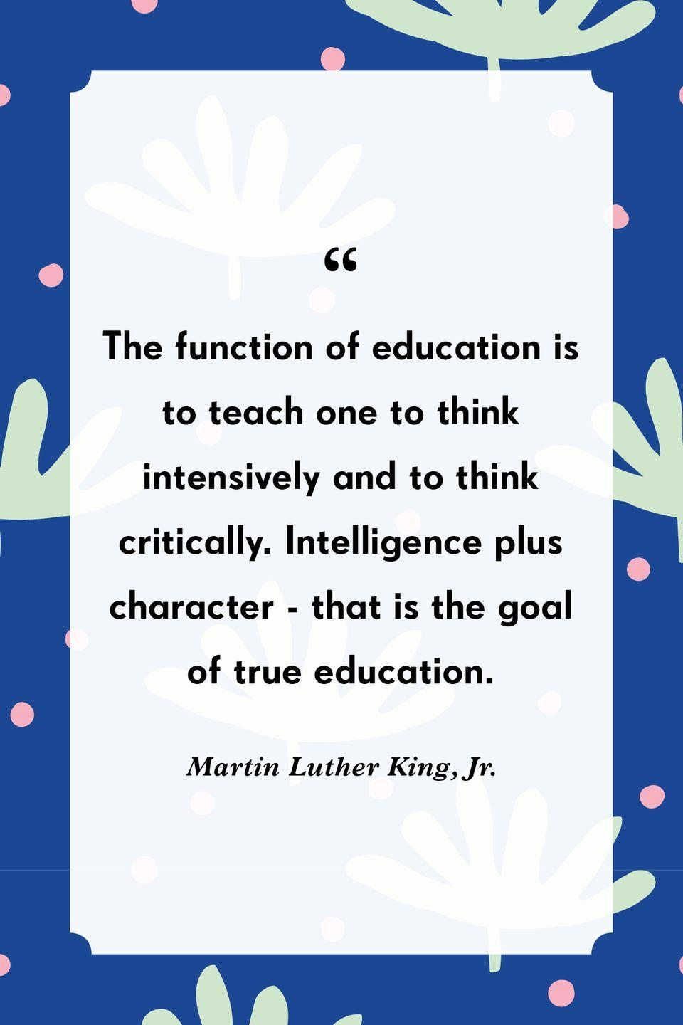 """<p>""""The function of education is to teach one to think intensively and to think critically. Intelligence plus character—that is the goal of true education.""""</p>"""
