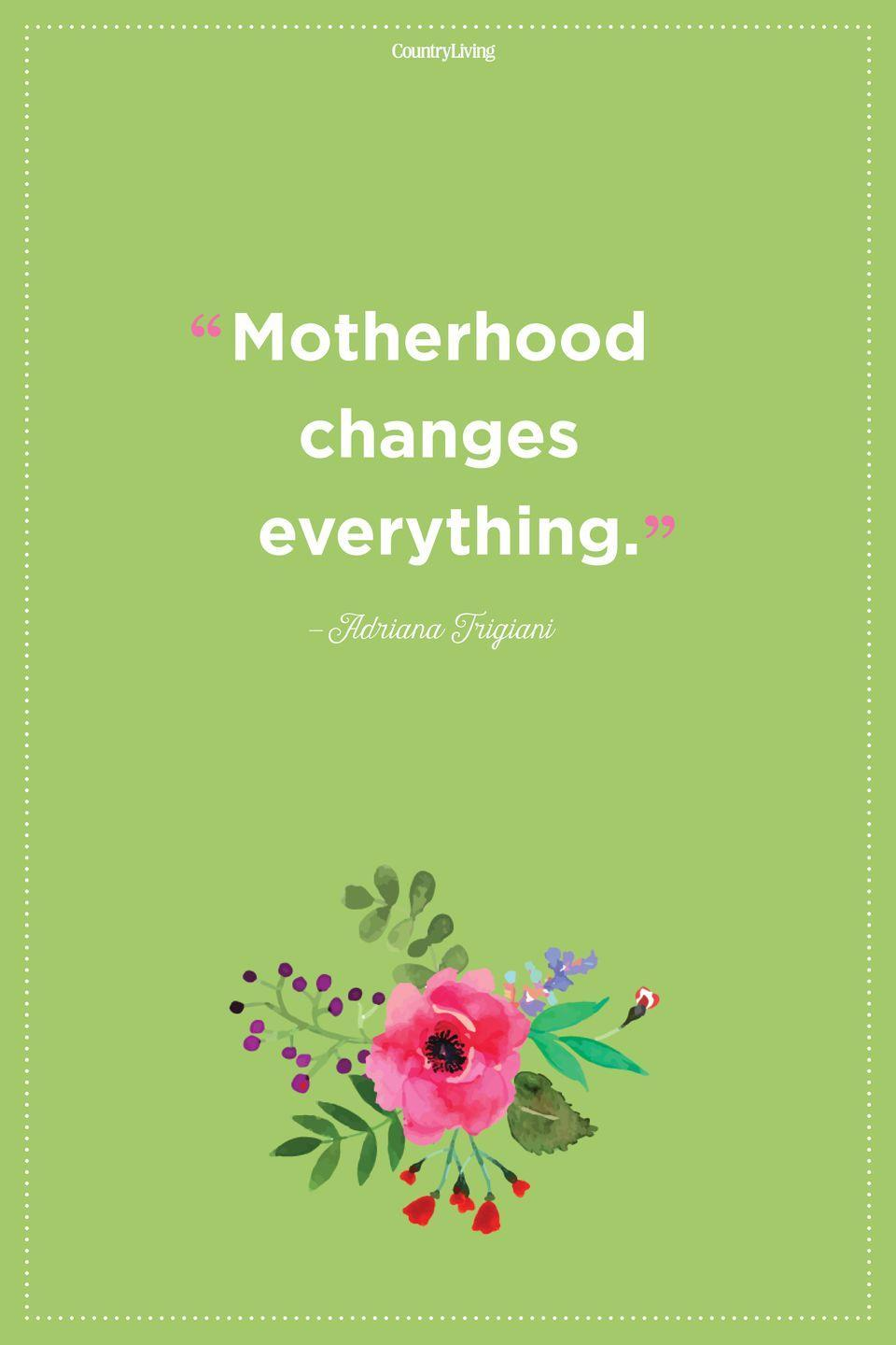 "<p>""Motherhood changes everything.""</p>"