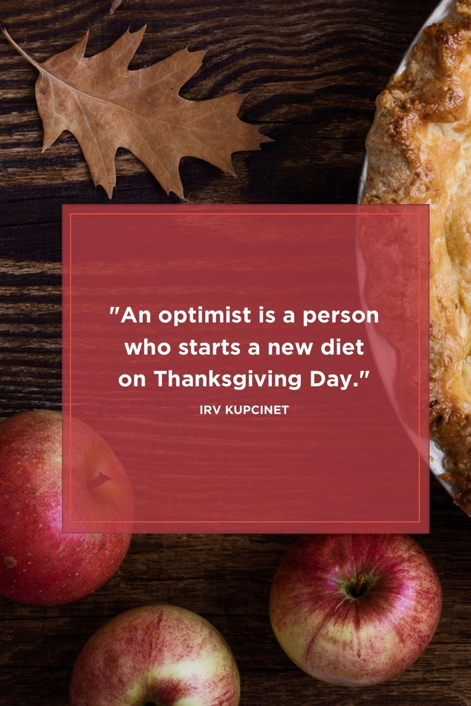 "<p>""An optimist is a person who starts a new diet on Thanksgiving Day."" </p>"