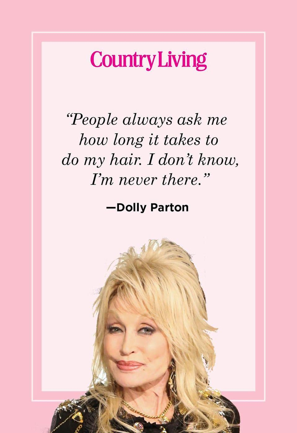 "<p>""People always ask me how long it takes to do my hair. I don't know, I'm never there.""</p>"