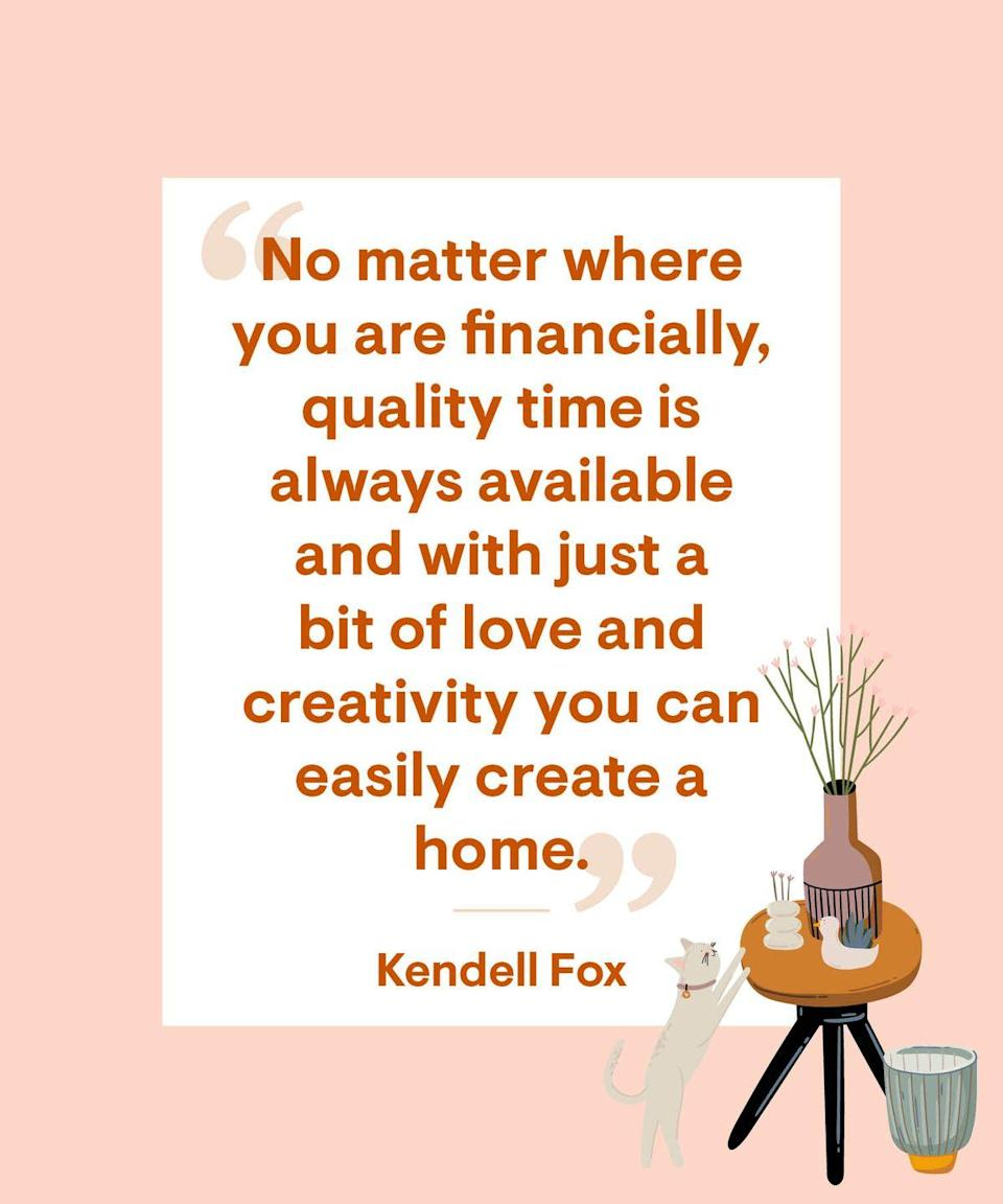 <p>No matter where you are financially, quality time is always available and with just a bit of love and creativity you can easily create a home.</p>