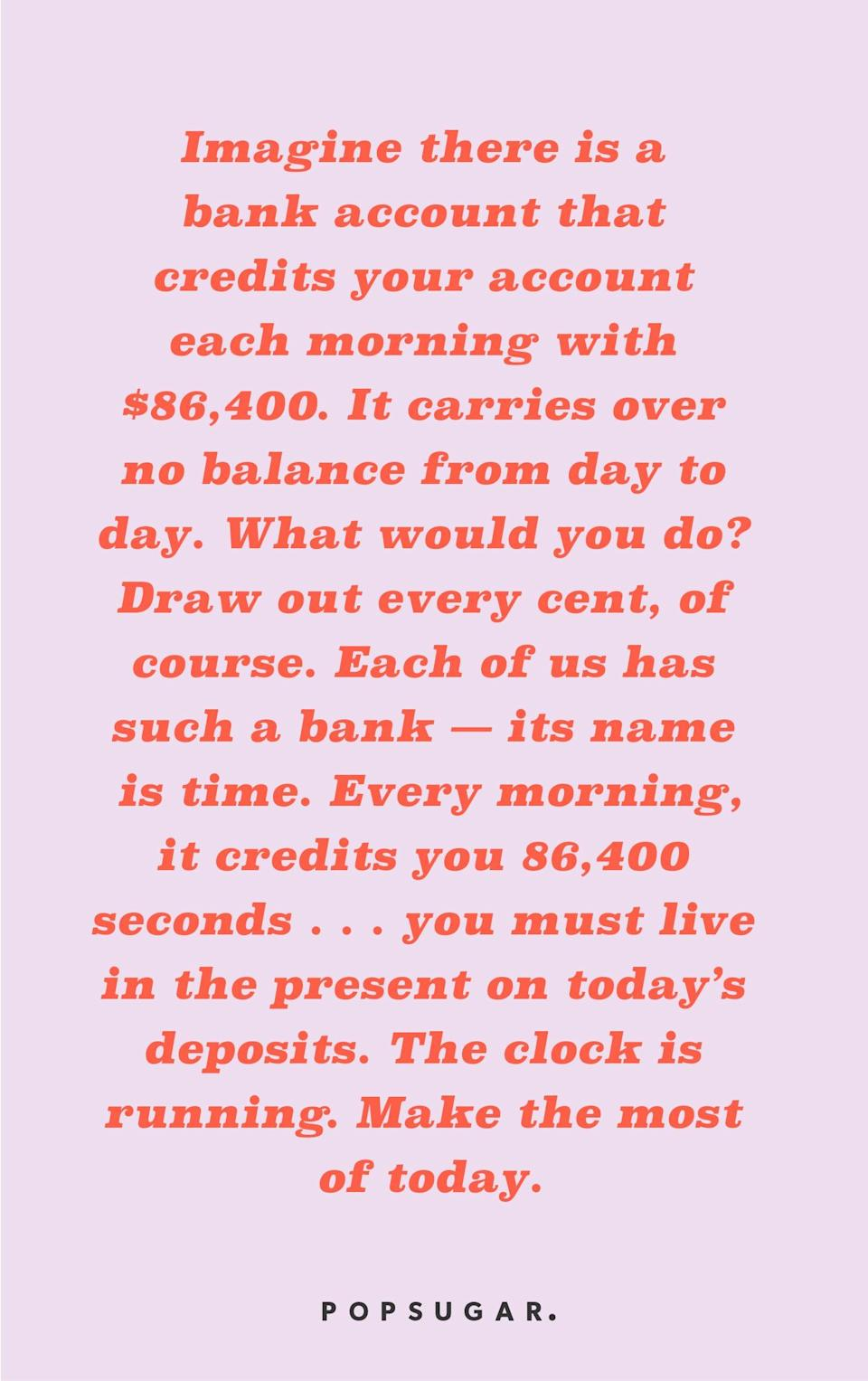 """<p><b>Quote:</b></p> <p>""""Imagine there is a bank account that credits your account each morning with $86,400. It carries over no balance from day to day. Every evening the bank deletes whatever part of the balance you failed to used during the day. What would you do? Draw out every cent, of course? Each of us has such a bank, its name is time. Every morning, it credits you 86,400 seconds. Every night it writes off at a lost, whatever of this you failed to invest to a good purpose. It carries over no balance. It allows no over draft. Each day it opens a new account for you. Each night it burns the remains of the day. If you fail to use the day's deposits, the loss is yours. There is no drawing against 'tomorrow.' You must live in the present on today's deposits. Invest it so as to get from it the utmost in health, happiness, and health. The clock is running. Make the most of today.""""</p> <p><strong>Lesson to learn:</strong></p> <p>Make the most of the time you have, because you can never get it back.</p>"""