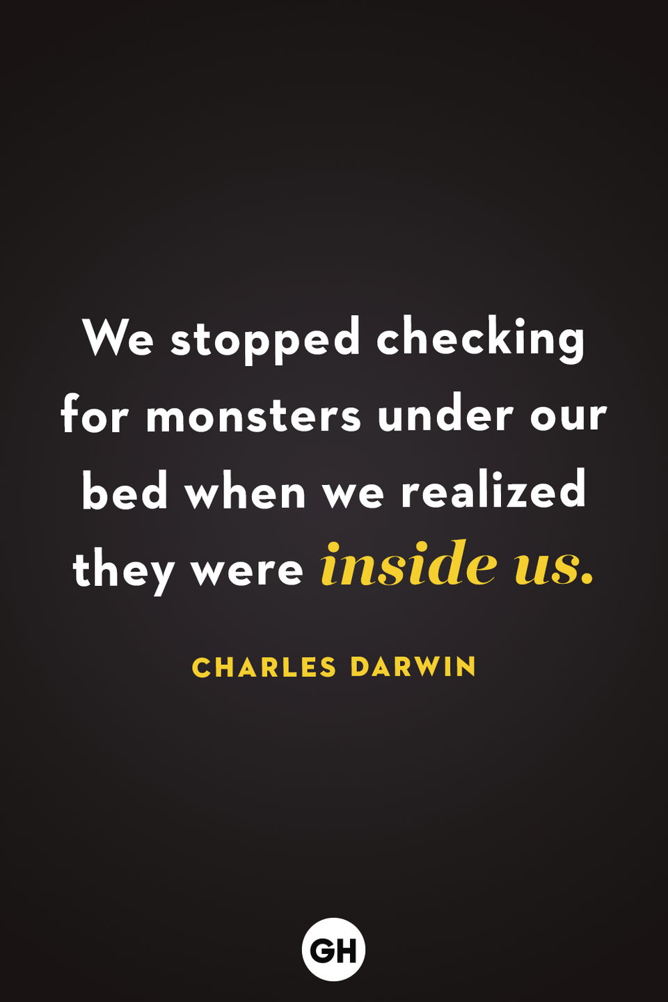 <p>We stopped checking for monsters under our bed when we realized they were inside us. </p>