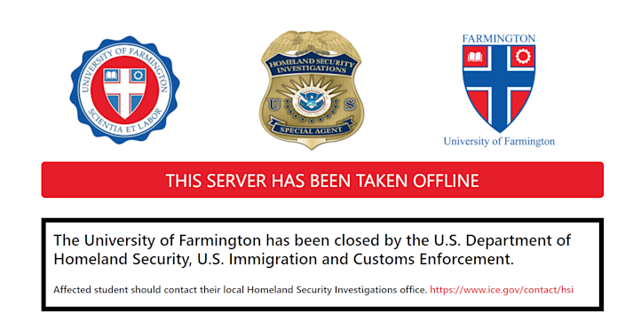 "The Department of Homeland Security (DHS) has taken offline the website of the University of Farmington, which it had created for a sting operation. The website was taken down on Jan. 31, 2019 after a federal indictment was unsealed on Jan. 30. The website for the fake university now contains a logo for the investigative unit of ICE and reads: ""The University of Farmington has been closed by the U.S. Department of Homeland Security, U.S. Immigration and Customs Enforcement."""