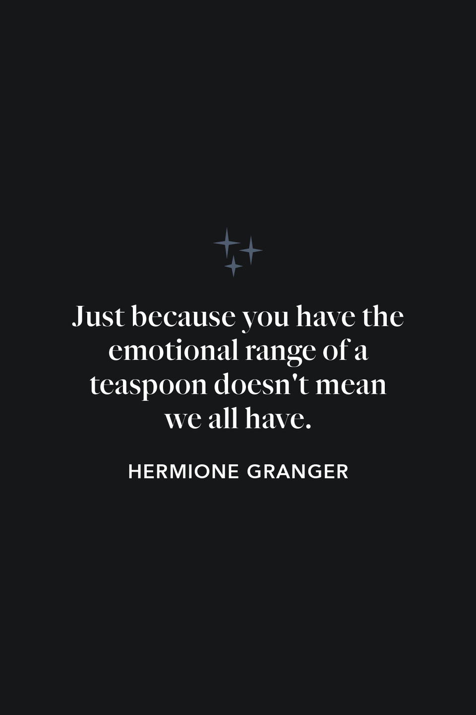 """<p>""""Just because you have the emotional range of a teaspoon doesn't mean we all have,"""" Hermione says to Ron in <em>The Order of the Phoenix</em>'s chapter 21.</p>"""