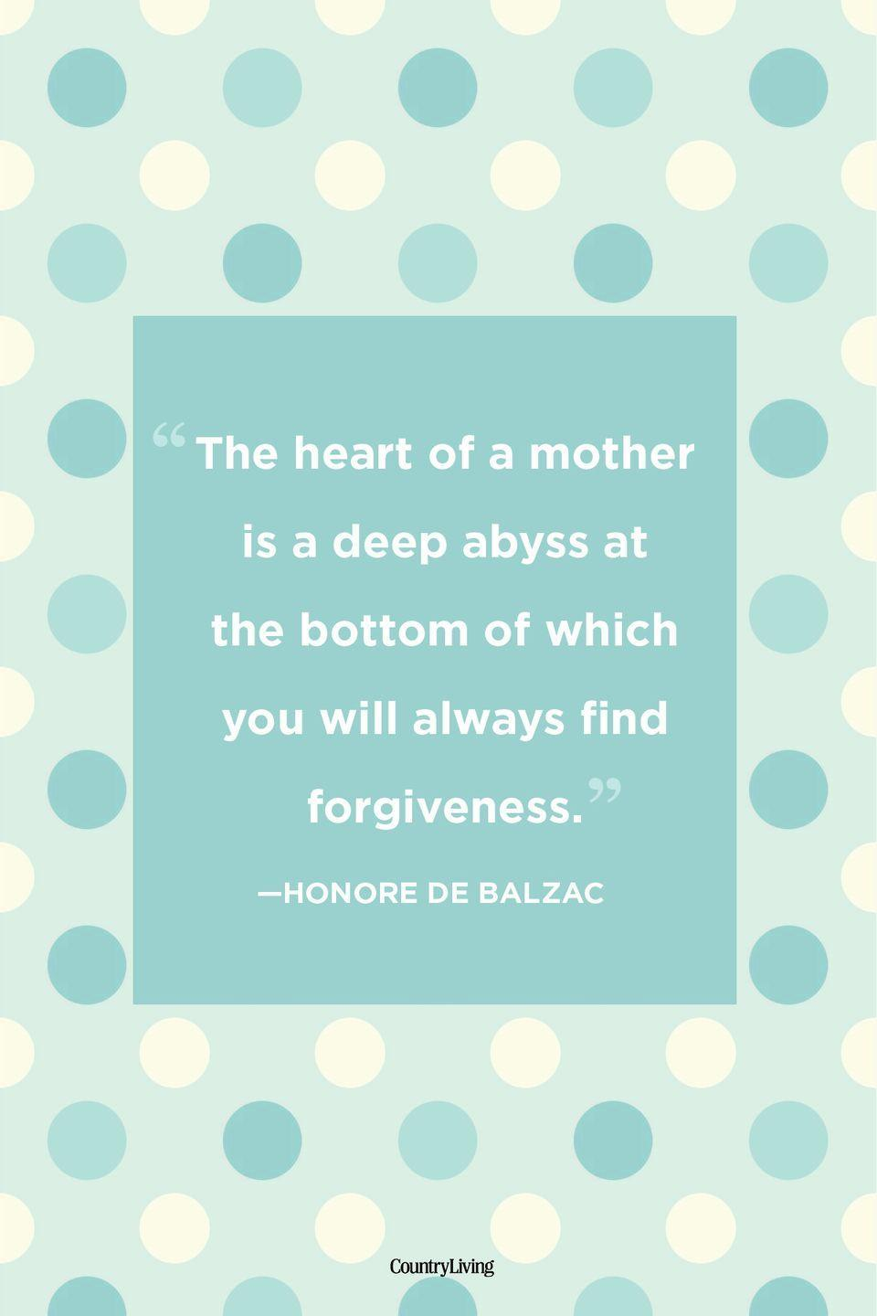 "<p>""The heart of a mother is a deep abyss at the bottom of which you will always find forgiveness.""<br></p>"