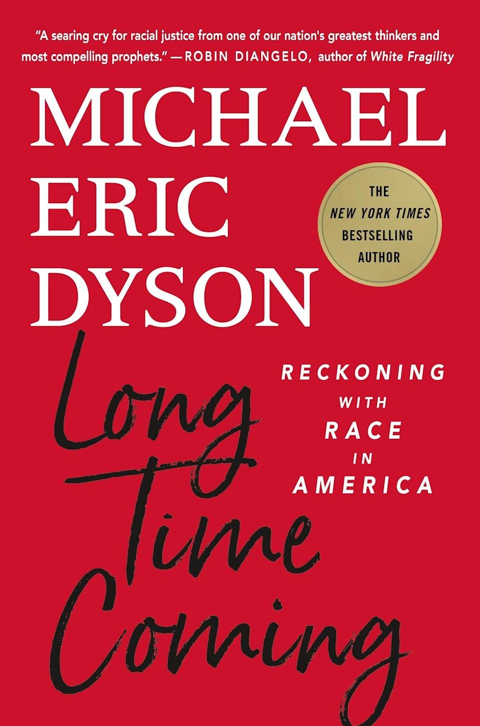 """In """"Long Time Coming,"""" Georgetown professor Michael Eric Dyson calls on America to reckon with race and begin the road to redemption. Each of the five chapters is addressed to a Black martyr (Breanna Taylor, Sandra Bland, among others) and dissects America's long history with systematic racism. Dyson ends with a plea of hope for the country. Read more about it on <a href=""""https://www.goodreads.com/book/show/55005143"""">Goodreads</a>, and grab a copy on <a href=""""https://amzn.to/3ojrb8J"""">Amazon</a> or <a href=""""https://fave.co/3mucVJw"""">Bookshop</a>.<br /><br /><i>Expected release date:</i> <i>December 1</i>"""