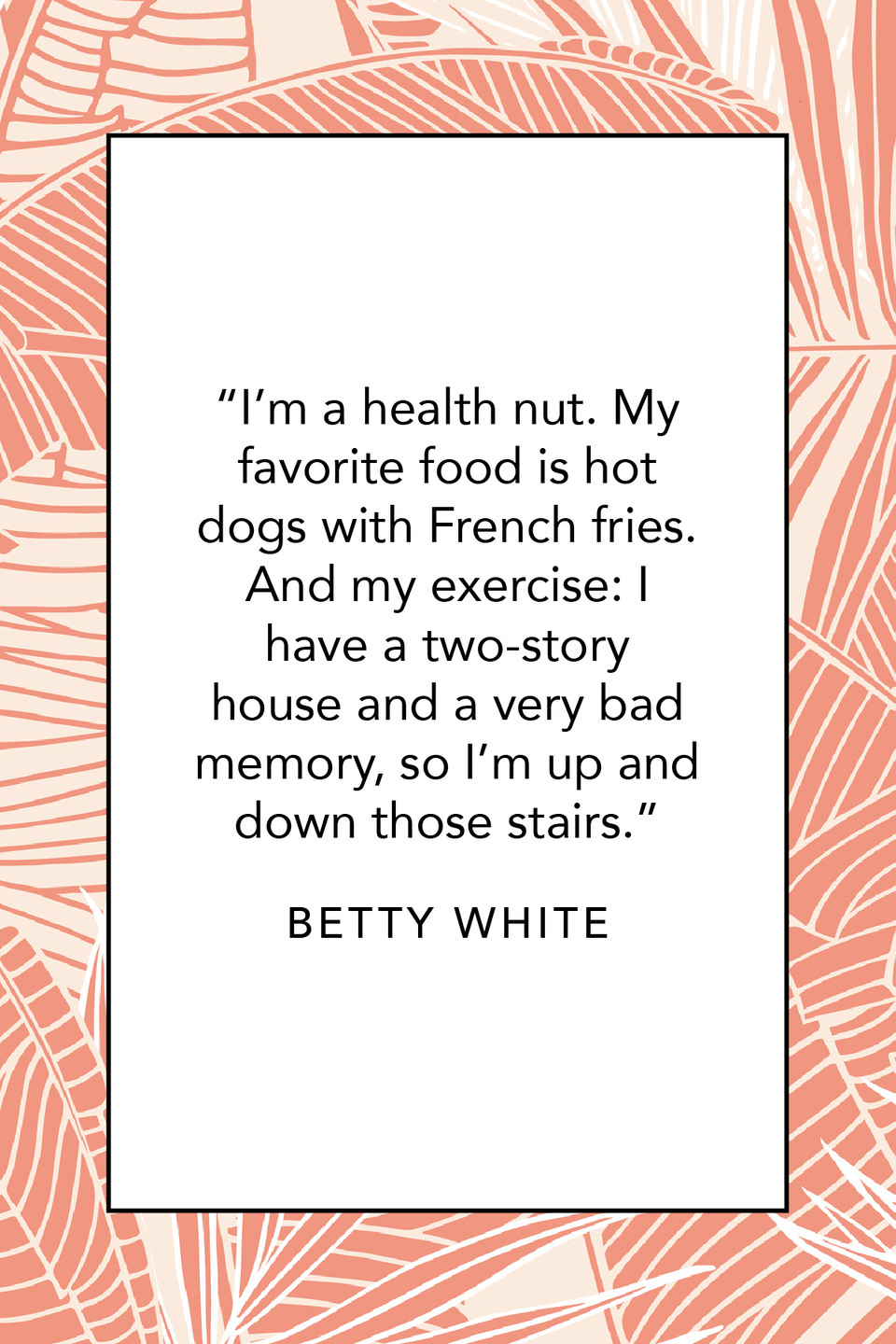 """<p>""""I'm a health nut. My favorite food is hot dogs with French fries. And my exercise: I have a two-story house and a very bad memory, so I'm up and down those stairs,"""" Betty White joked in a<a href=""""https://www.youtube.com/watch?v=3LNjmo4Cbaw"""" rel=""""nofollow noopener"""" target=""""_blank"""" data-ylk=""""slk:TimesTalks event"""" class=""""link rapid-noclick-resp""""> TimesTalks event </a>in 2012.</p>"""
