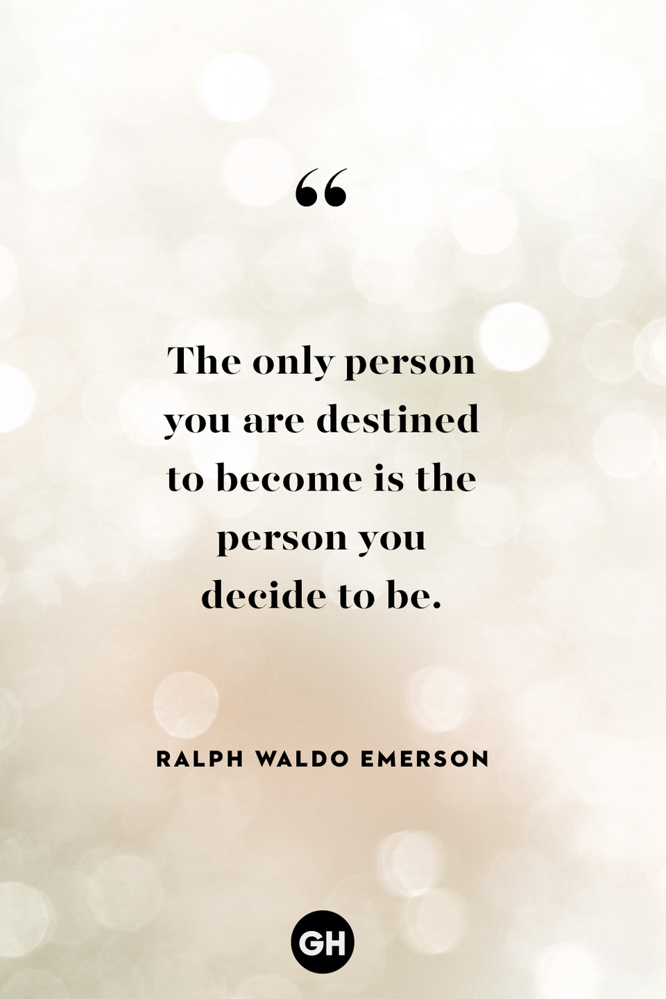 <p>The only person you are destined to become is the person you decide to be.</p>