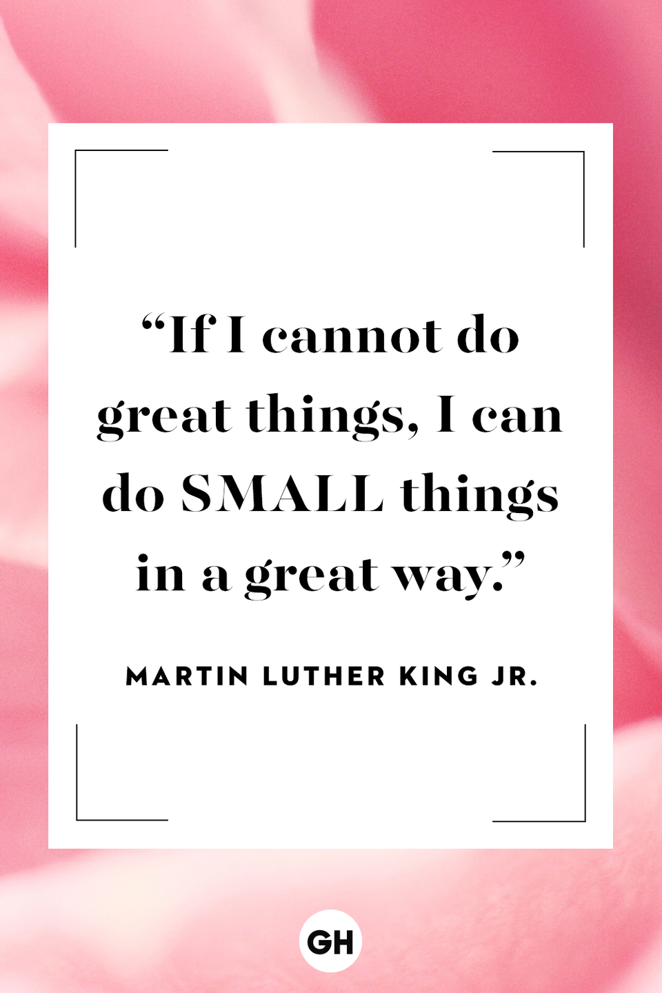 <p>If I cannot do great things, I can do small things in a great way.</p>