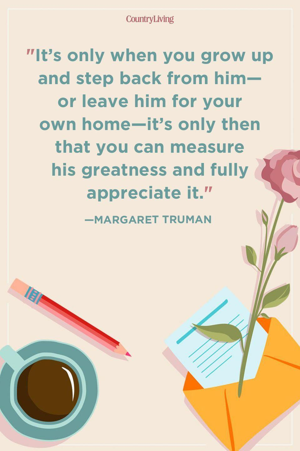 """<p>""""It's only when you grow up and step back from him—or leave him for your own home—it's only then that you can measure his greatness and fully appreciate it.""""</p>"""