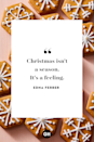 """<p>Christmas isn't a season. It's a feeling. </p><p><strong>RELATED:</strong> <a href=""""https://www.goodhousekeeping.com/life/parenting/g25412857/family-quotes/"""" rel=""""nofollow noopener"""" target=""""_blank"""" data-ylk=""""slk:40+ Family Quotes to Remind You How Blessed You Are"""" class=""""link rapid-noclick-resp"""">40+ Family Quotes to Remind You How Blessed You Are</a></p>"""