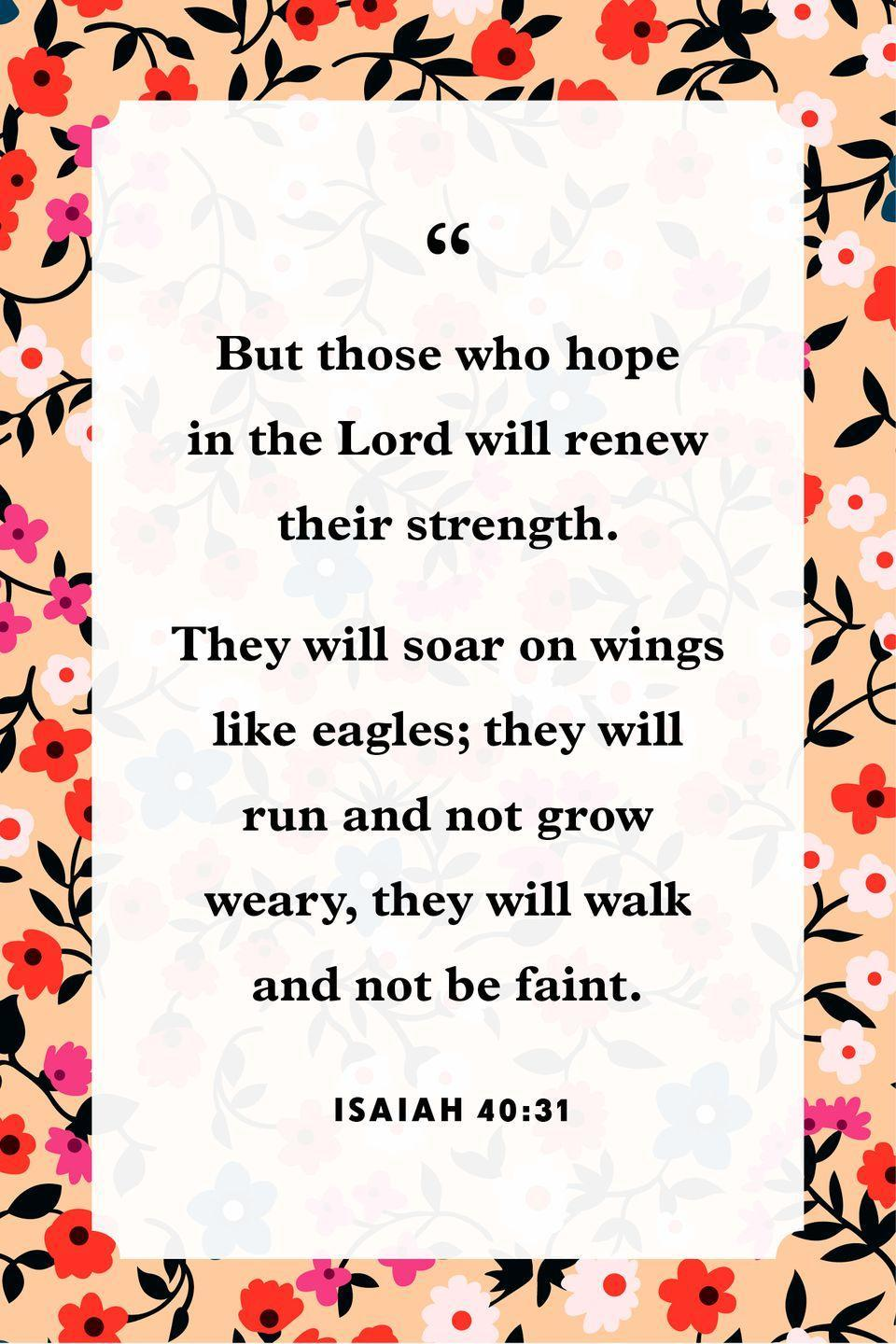 "<p>""But those who hope in the Lord<br>will renew their strength.<br><br>They will soar on wings like eagles;<br>they will run and not grow weary,<br>they will walk and not be faint.""</p>"