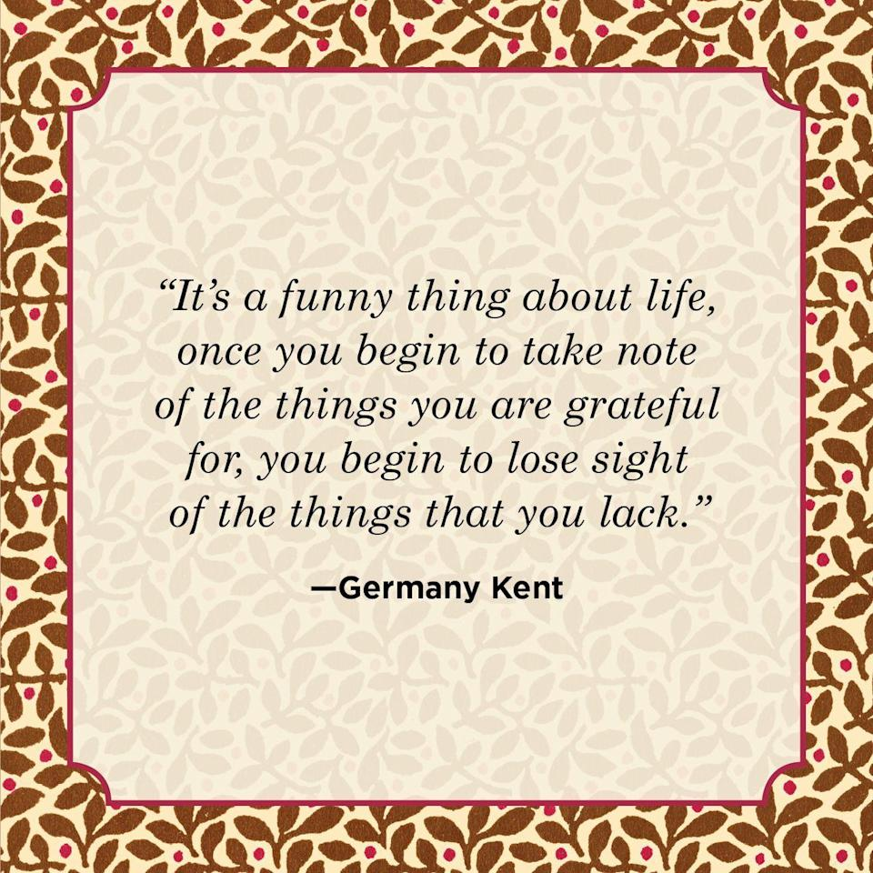 "<p>""It's a funny thing about life, once you begin to take note of the things you are grateful for, you begin to lose sight of the things that you lack.""</p>"