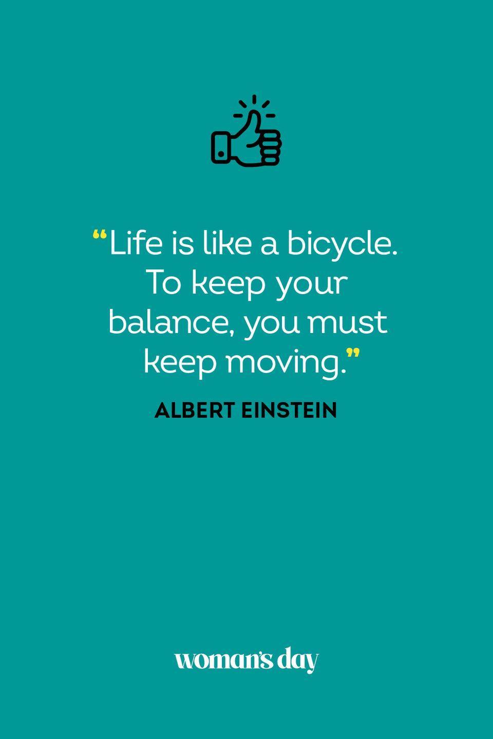 <p>Life is like a bicycle. To keep your balance, you must keep moving.</p>
