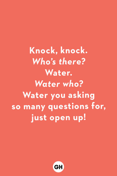 <p><em>Who's there?</em></p><p>Water.</p><p><em>Water who?</em></p><p>Water you asking so many questions for, just open up!</p>