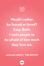 <p>Would I rather be feared or loved? Easy. Both. I want people to be afraid of how much they love me.</p>