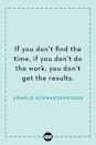 <p>If you don't find the time, if you don't do the work, you don't get the results.</p>