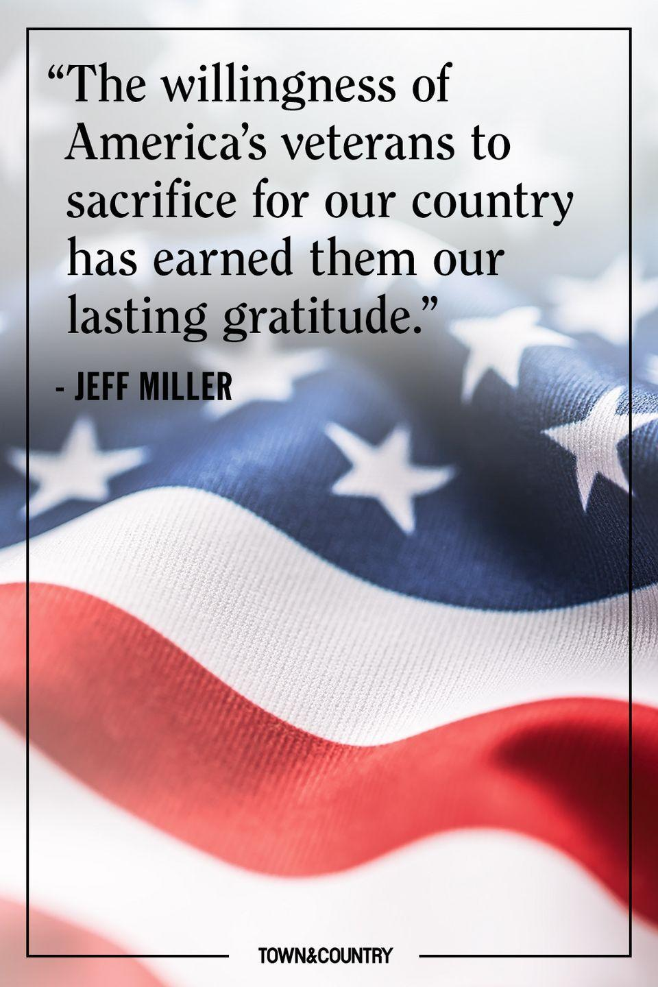 "<p>""The willingness of America's veterans to sacrifice for our country has earned them our lasting gratitude.""</p><p>– Jeff Miller </p>"