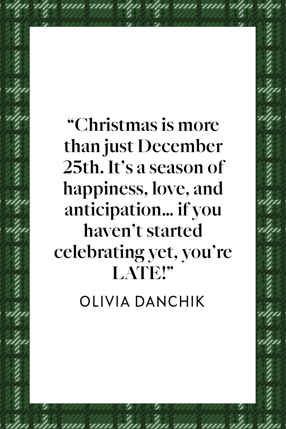 "<p>Olivia Danchik wrote in her 2014 <em><a href=""https://thoughtcatalog.com/olivia-danchik/2014/12/16-reasons-the-christmas-season-is-truly-the-most-wonderful-time-of-the-year/"" rel=""nofollow noopener"" target=""_blank"" data-ylk=""slk:Thought Catalog"" class=""link rapid-noclick-resp"">Thought Catalog</a> </em>article, ""Christmas is more than just December 25th. It's a season of happiness, love, and anticipation… if you haven't started celebrating yet, you're LATE!""</p>"