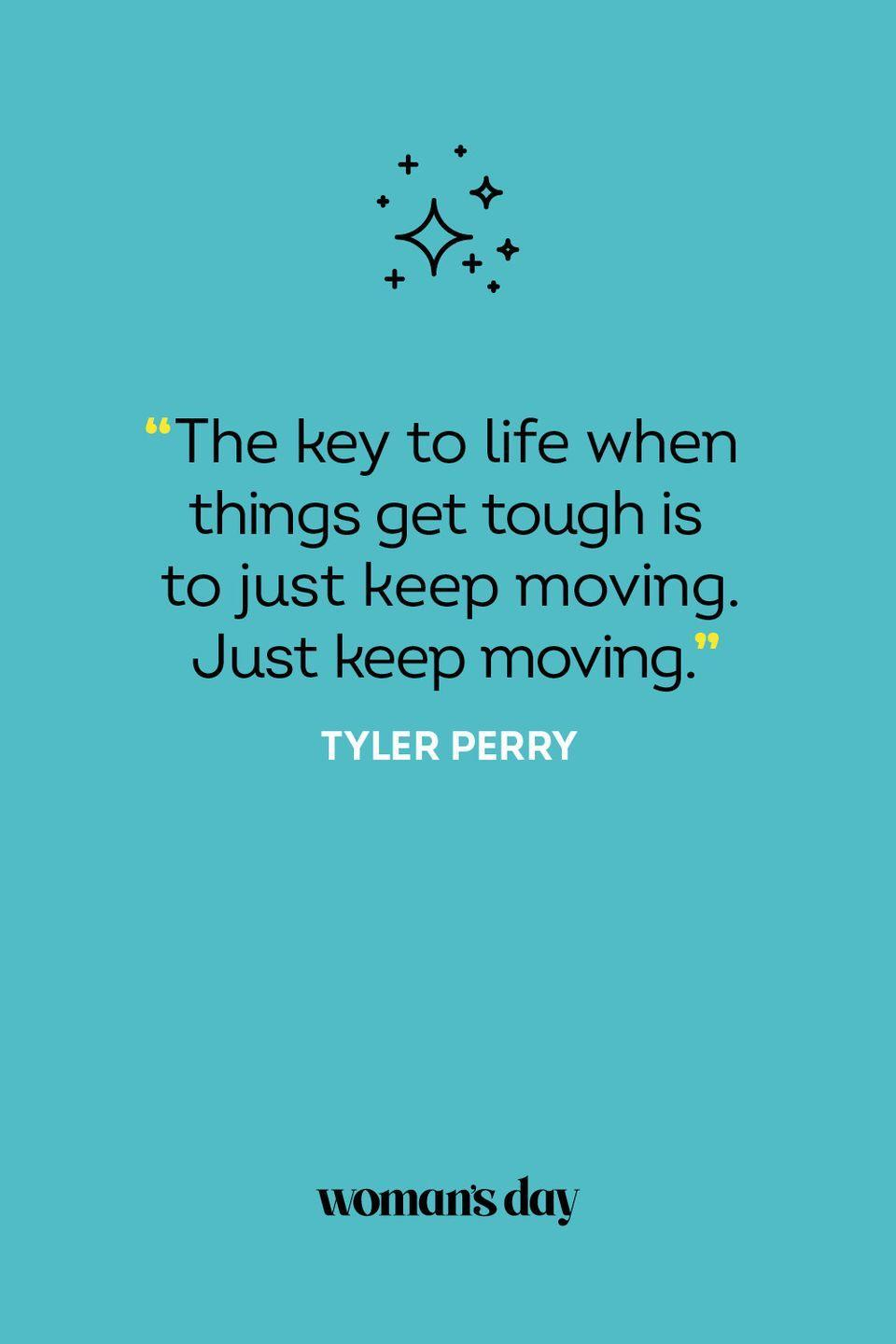 <p>The key to life when things get tough is to just keep moving. Just keep moving.</p>