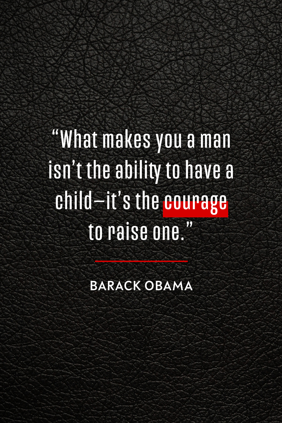 """<p>In his <a href=""""https://obamawhitehouse.archives.gov/the-press-office/2014/06/14/weekly-address-president-wishes-americas-dads-happy-fathers-day"""" rel=""""nofollow noopener"""" target=""""_blank"""" data-ylk=""""slk:2014 Father's Day address"""" class=""""link rapid-noclick-resp"""">2014 Father's Day address</a>, <a href=""""https://www.oprahmag.com/entertainment/books/a26869829/michelle-obama-john-green-becoming-marriage-interview/"""" rel=""""nofollow noopener"""" target=""""_blank"""" data-ylk=""""slk:President Barack Obama"""" class=""""link rapid-noclick-resp"""">President Barack Obama</a> said, """"What makes you a man isn't the ability to have a child—it's the courage to raise one.""""</p>"""